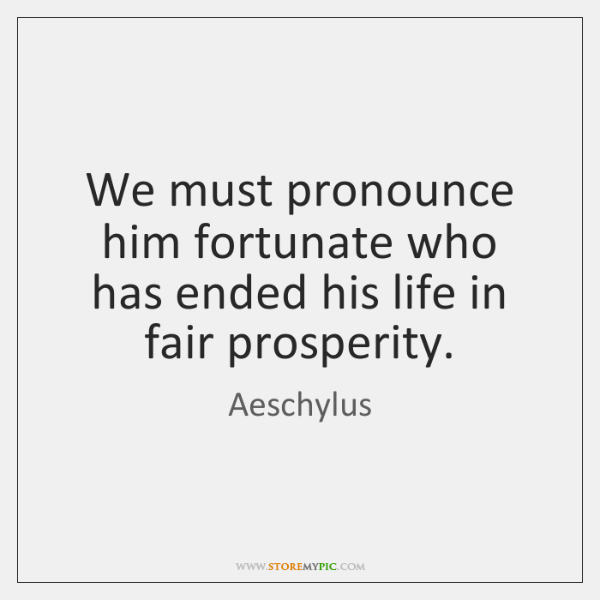 We must pronounce him fortunate who has ended his life in fair ...