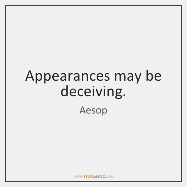 Appearances may be deceiving.