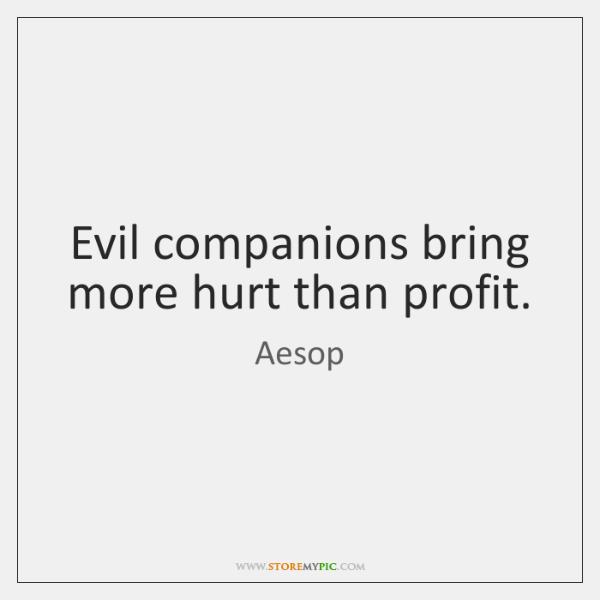 Evil companions bring more hurt than profit.