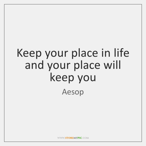 Keep your place in life and your place will keep you