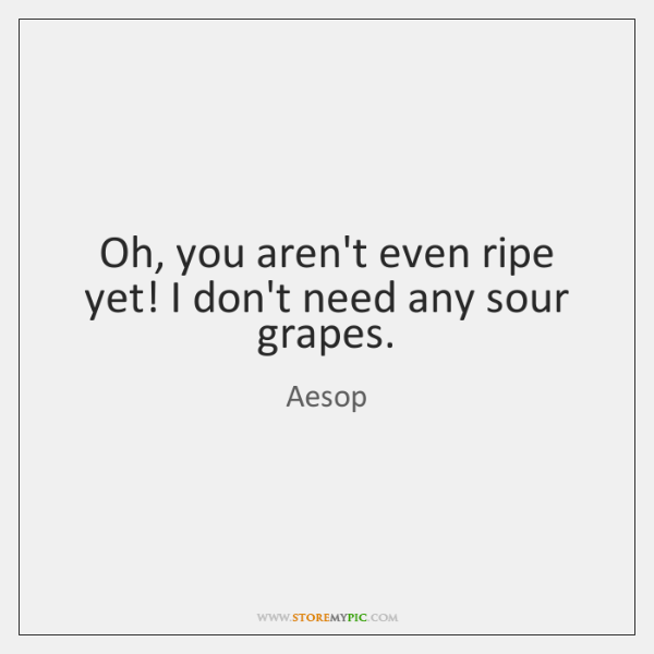 Oh, you aren't even ripe yet! I don't need any sour grapes.