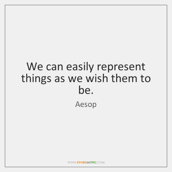 We can easily represent things as we wish them to be.