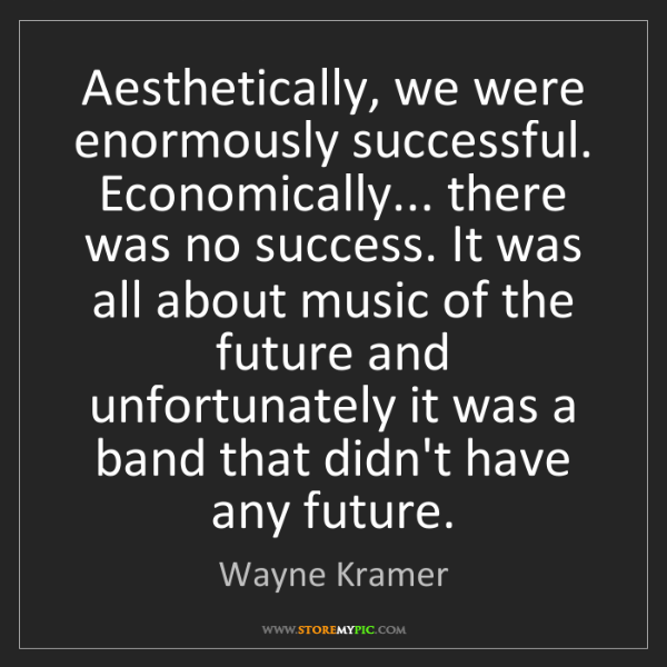 Wayne Kramer: Aesthetically, we were enormously successful. Economically......