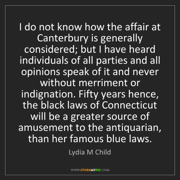 Lydia M Child: I do not know how the affair at Canterbury is generally...