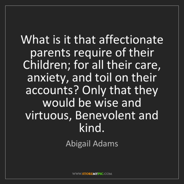 Abigail Adams: What is it that affectionate parents require of their...