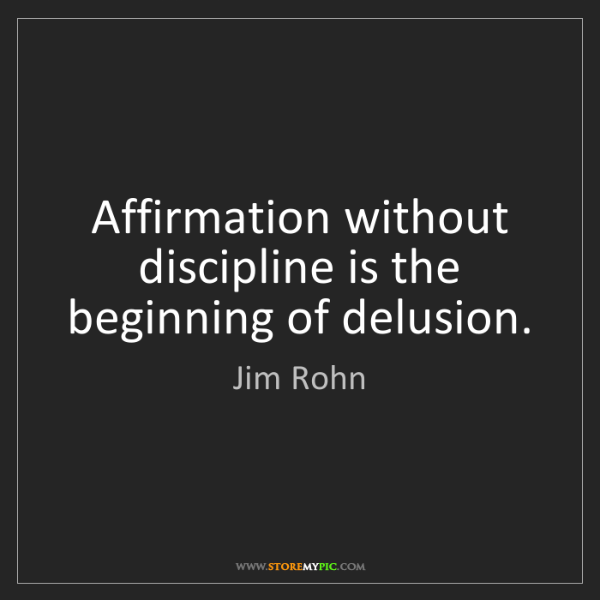 Jim Rohn: Affirmation without discipline is the beginning of delusion.