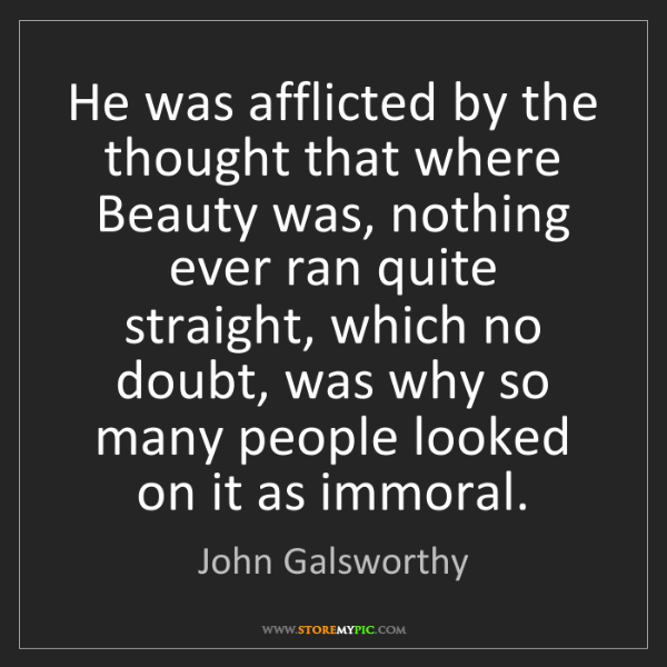 John Galsworthy: He was afflicted by the thought that where Beauty was,...
