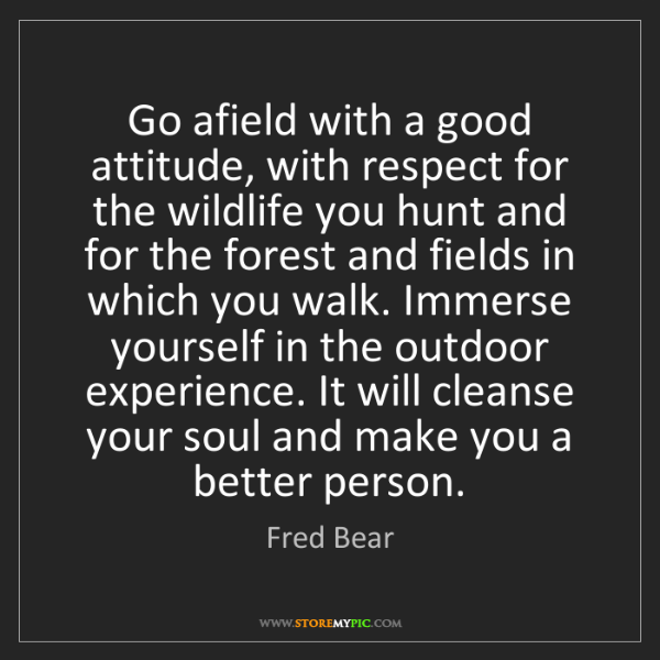 Fred Bear: Go afield with a good attitude, with respect for the...