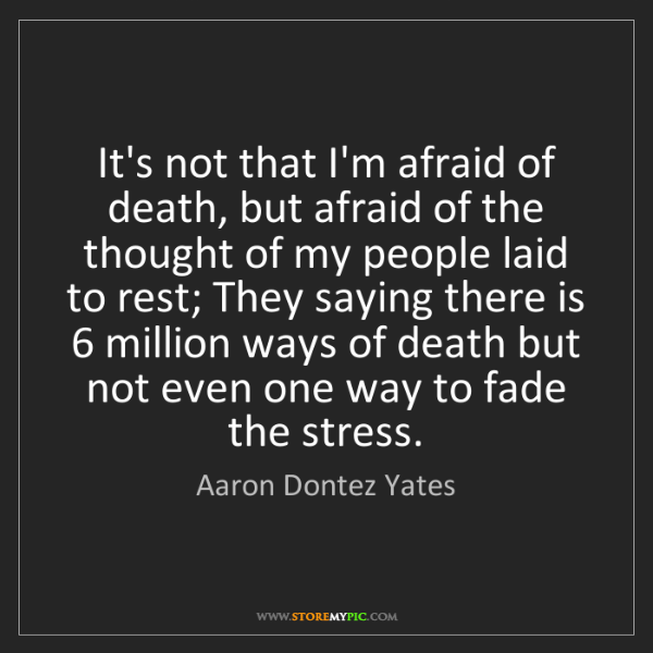 Aaron Dontez Yates: It's not that I'm afraid of death, but afraid of the...