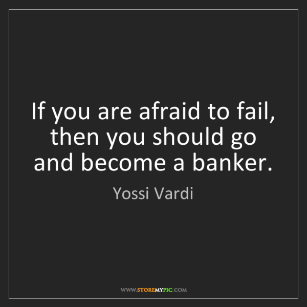 Yossi Vardi: If you are afraid to fail, then you should go and become...