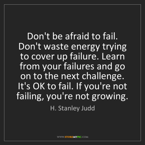 H. Stanley Judd: Don't be afraid to fail. Don't waste energy trying to...
