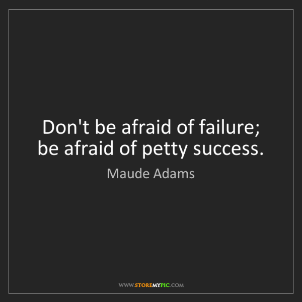 Maude Adams: Don't be afraid of failure; be afraid of petty success.