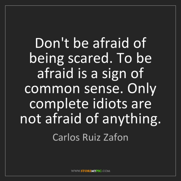 Carlos Ruiz Zafon: Don't be afraid of being scared. To be afraid is a sign...