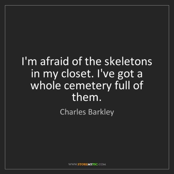 Charles Barkley: I'm afraid of the skeletons in my closet. I've got a...