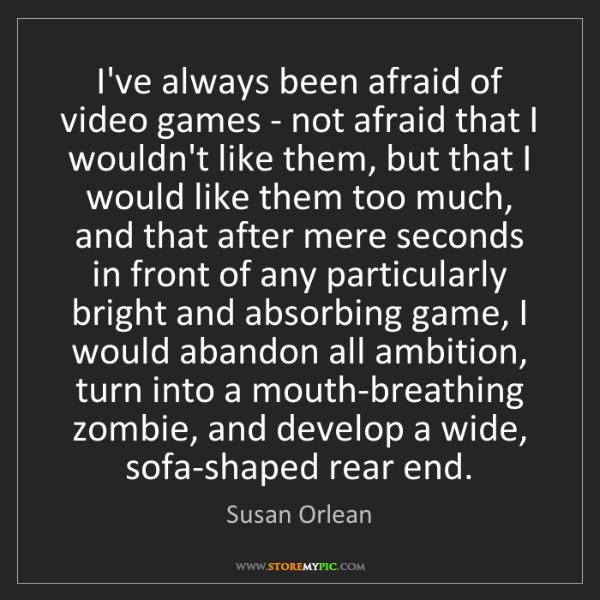 Susan Orlean: I've always been afraid of video games - not afraid that...