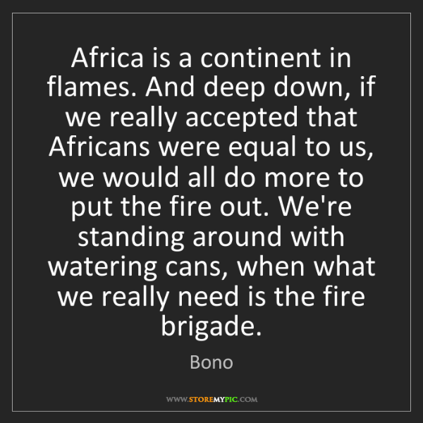 Bono: Africa is a continent in flames. And deep down, if we...
