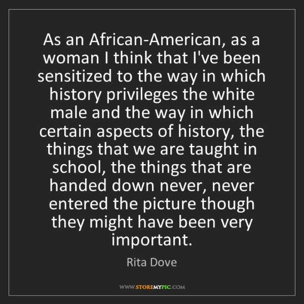 Rita Dove: As an African-American, as a woman I think that I've...
