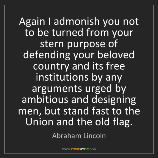 Abraham Lincoln: Again I admonish you not to be turned from your stern...