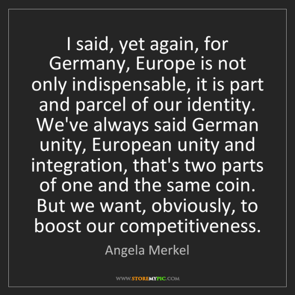 Angela Merkel: I said, yet again, for Germany, Europe is not only indispensable,...