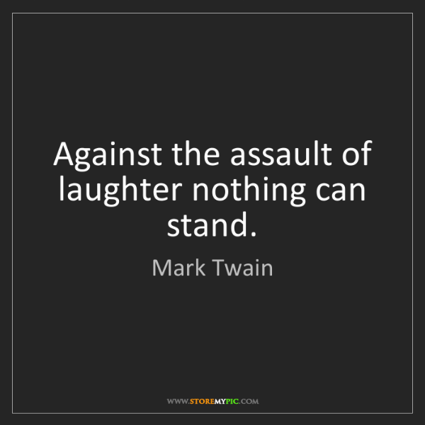 Mark Twain: Against the assault of laughter nothing can stand.