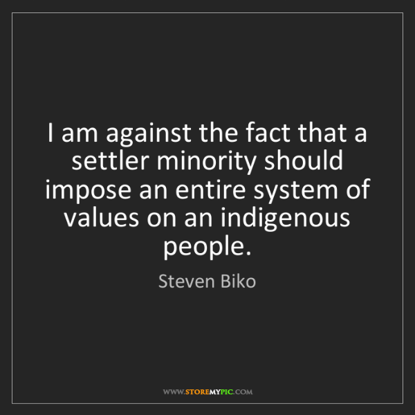 Steven Biko: I am against the fact that a settler minority should...