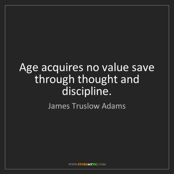James Truslow Adams: Age acquires no value save through thought and discipline.