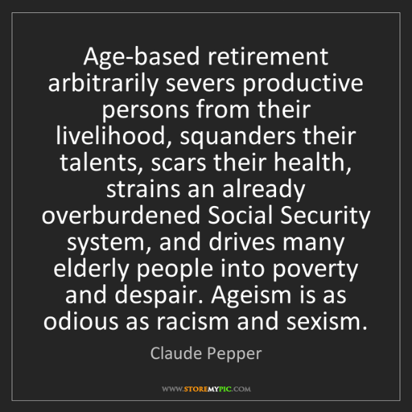 Claude Pepper: Age-based retirement arbitrarily severs productive persons...