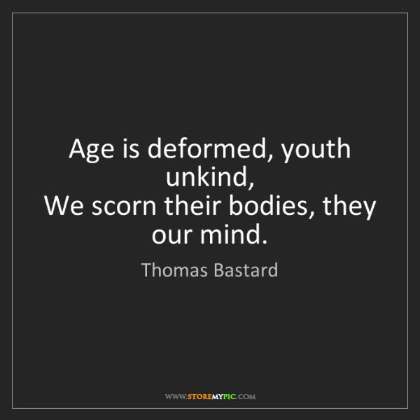 Thomas Bastard: Age is deformed, youth unkind,   We scorn their bodies,...
