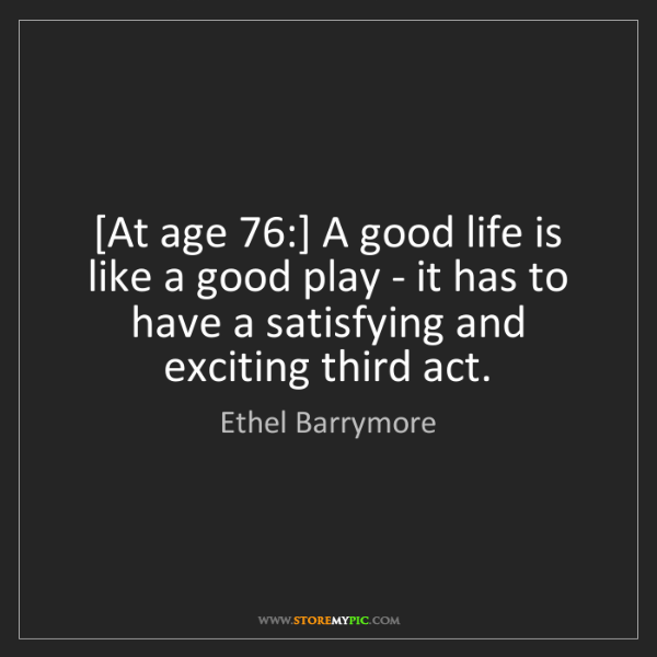 Ethel Barrymore: [At age 76:] A good life is like a good play - it has...