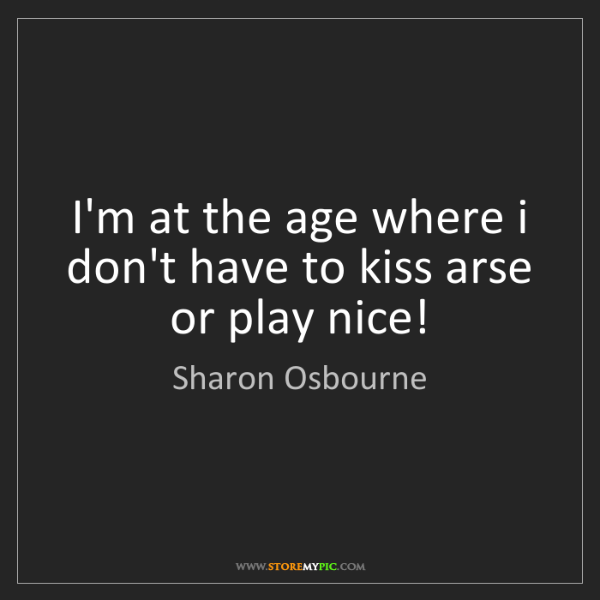 Sharon Osbourne: I'm at the age where i don't have to kiss arse or play...