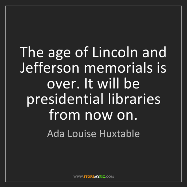 Ada Louise Huxtable: The age of Lincoln and Jefferson memorials is over. It...