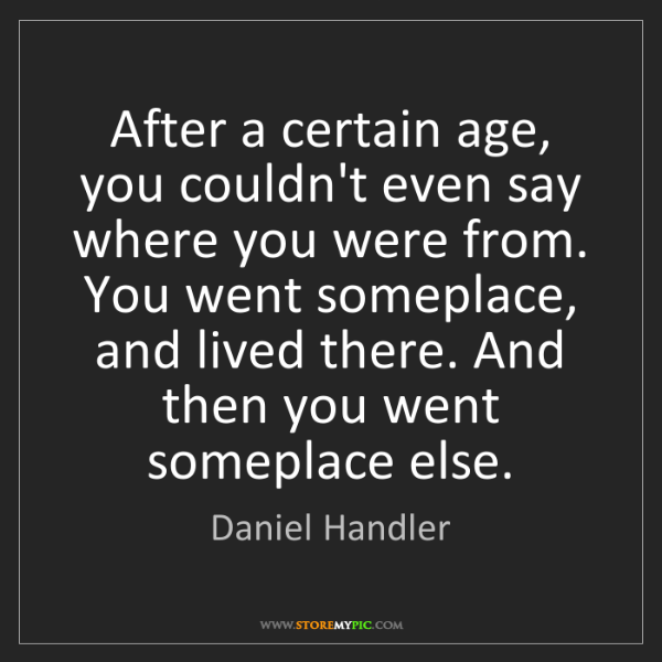 Daniel Handler: After a certain age, you couldn't even say where you...