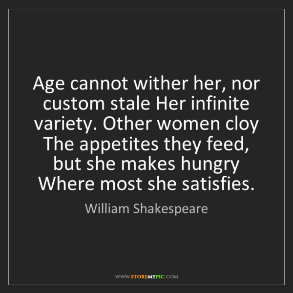 William Shakespeare: Age cannot wither her, nor custom stale Her infinite...