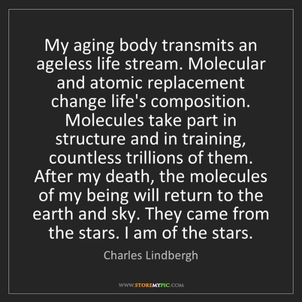 Charles Lindbergh: My aging body transmits an ageless life stream. Molecular...
