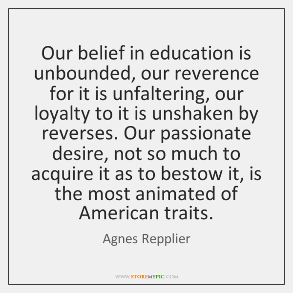Our belief in education is unbounded, our reverence for it is unfaltering, ...