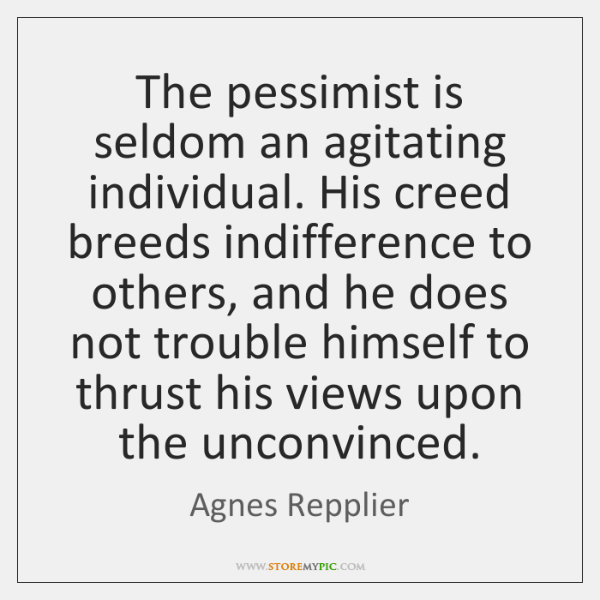The pessimist is seldom an agitating individual. His creed breeds indifference to ...