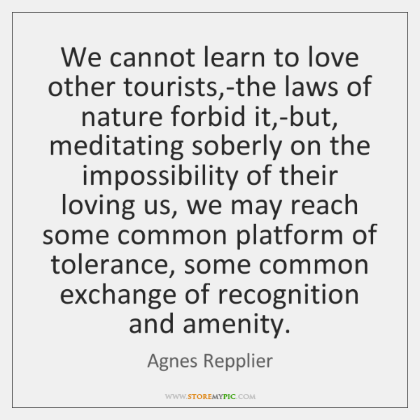 We cannot learn to love other tourists,-the laws of nature forbid ...