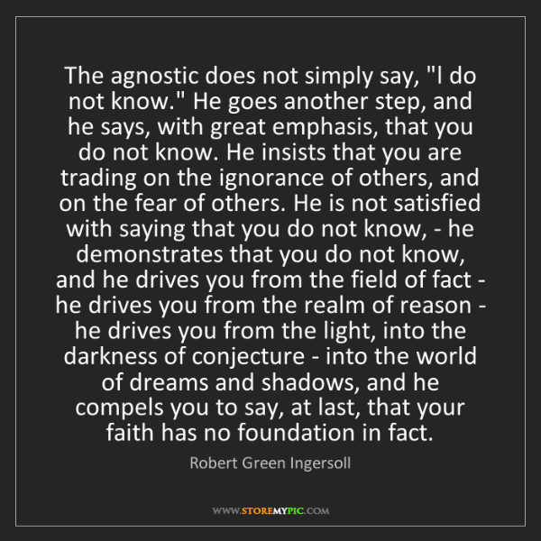 """Robert Green Ingersoll: The agnostic does not simply say, """"I do not know."""" He..."""