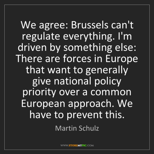 Martin Schulz: We agree: Brussels can't regulate everything. I'm driven...