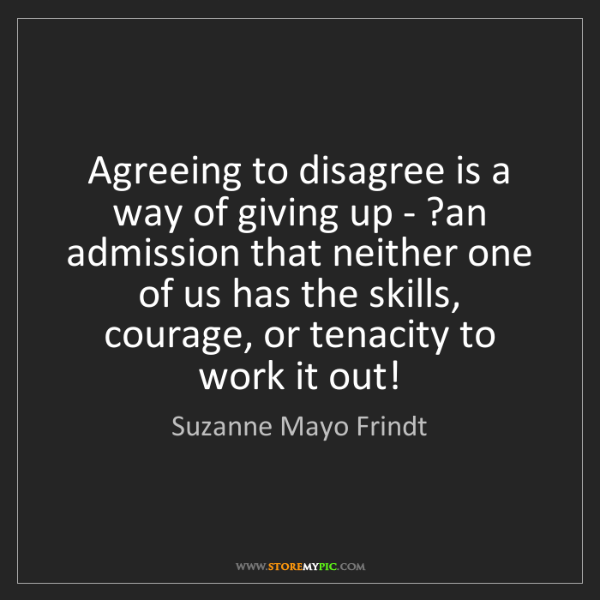 Suzanne Mayo Frindt: Agreeing to disagree is a way of giving up - ?an admission...