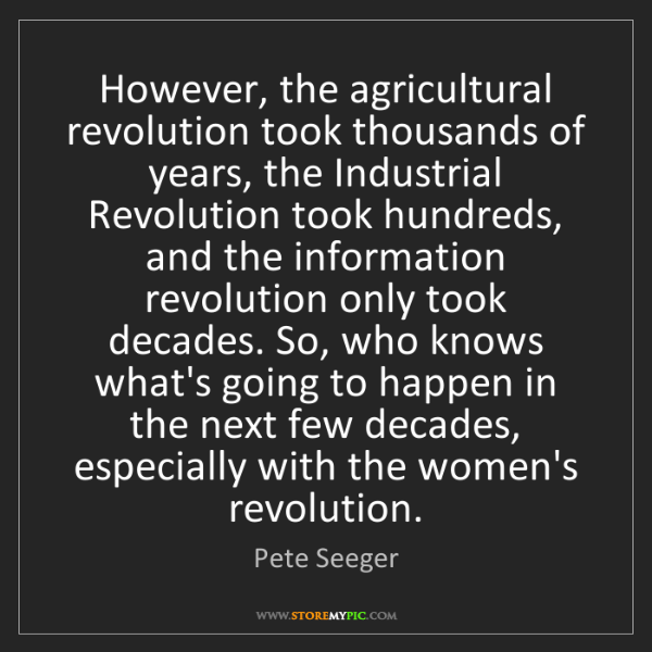 Pete Seeger: However, the agricultural revolution took thousands of...