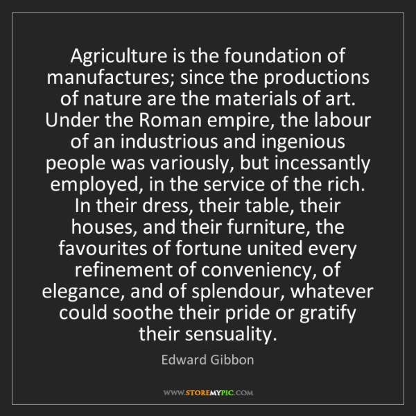 Edward Gibbon: Agriculture is the foundation of manufactures; since...