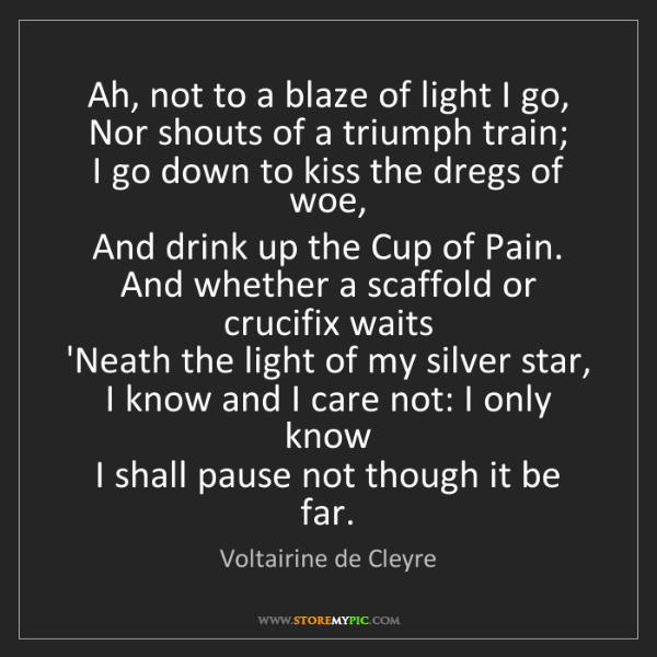 Voltairine de Cleyre: Ah, not to a blaze of light I go,   Nor shouts of a triumph...