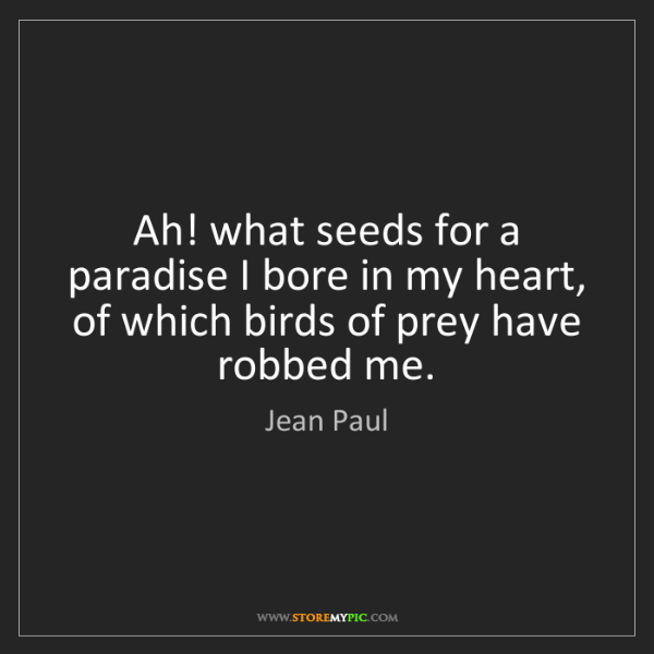 Jean Paul: Ah! what seeds for a paradise I bore in my heart, of...