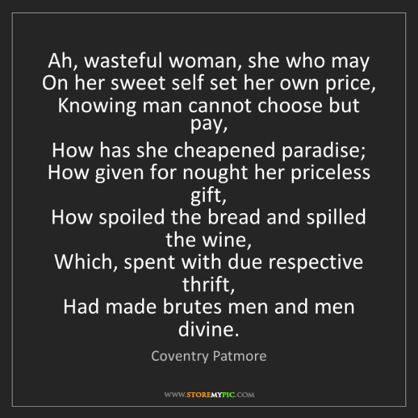 Coventry Patmore: Ah, wasteful woman, she who may   On her sweet self set...
