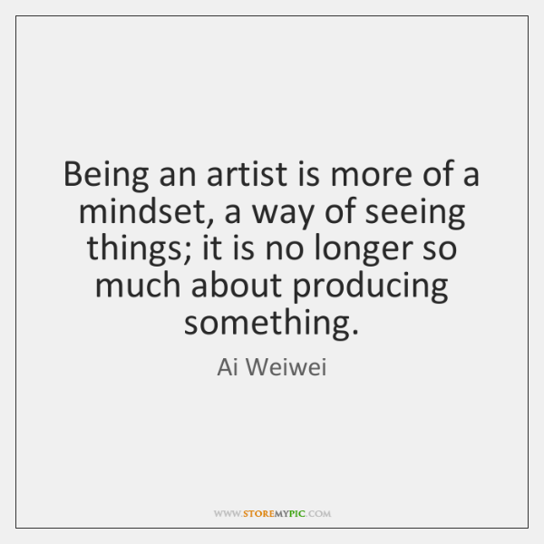 Being an artist is more of a mindset, a way of seeing ...