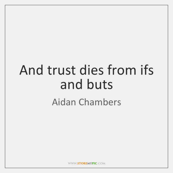 And trust dies from ifs and buts