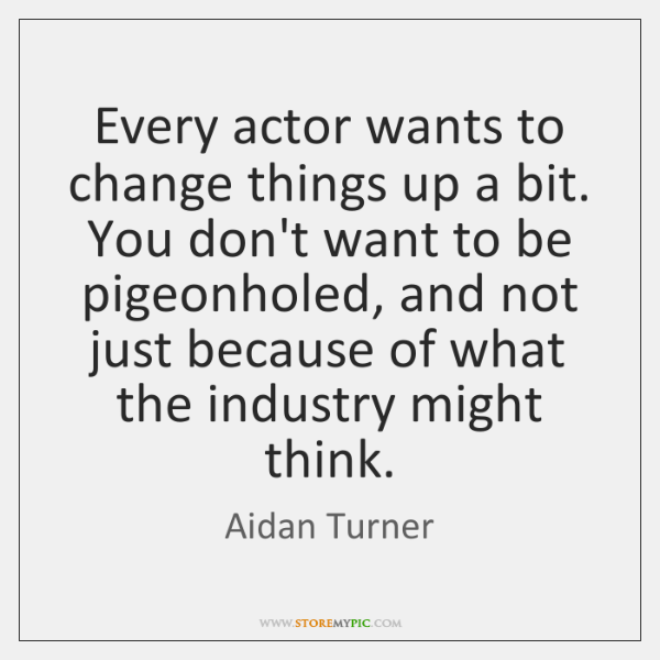 Every actor wants to change things up a bit. You don't want ...