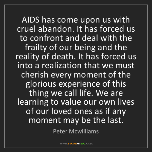 Peter Mcwilliams: AIDS has come upon us with cruel abandon. It has forced...
