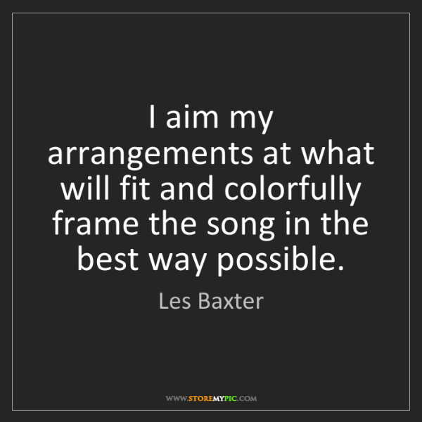 Les Baxter: I aim my arrangements at what will fit and colorfully...